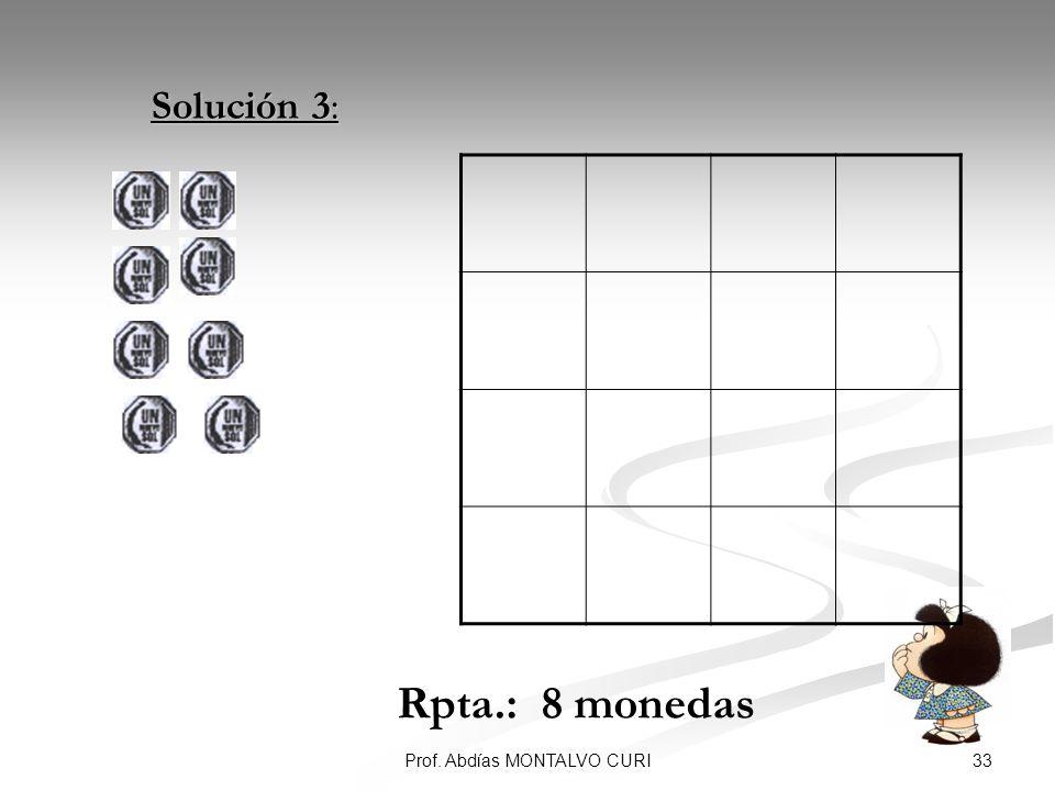 33Prof. Abdías MONTALVO CURI Solución 3: Solución 3: Rpta.: 8 monedas