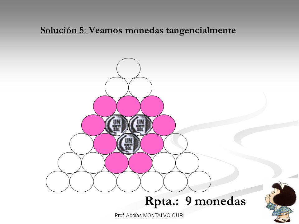 37Prof. Abdías MONTALVO CURI Solución 5: Solución 5: Veamos monedas tangencialmente Rpta.: 9 monedas