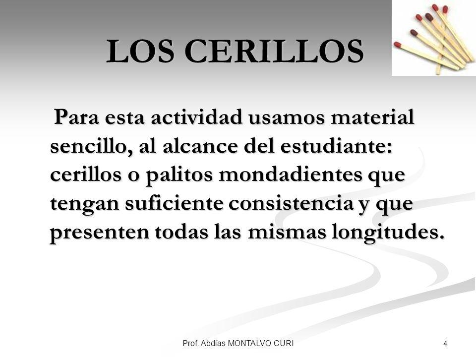 Prof. Abdías MONTALVO CURI 4 LOS CERILLOS Para esta actividad usamos material sencillo, al alcance del estudiante: cerillos o palitos mondadientes que