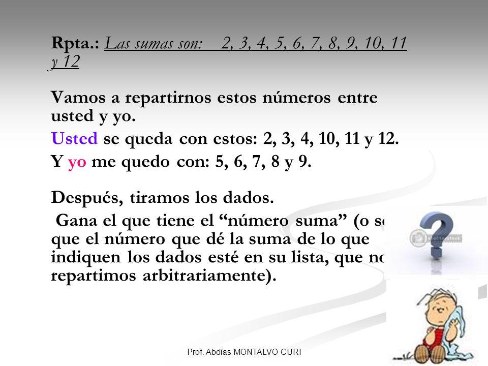 56 Rpta.: Las sumas son: 2, 3, 4, 5, 6, 7, 8, 9, 10, 11 y 12 Vamos a repartirnos estos números entre usted y yo. Usted se queda con estos: 2, 3, 4, 10