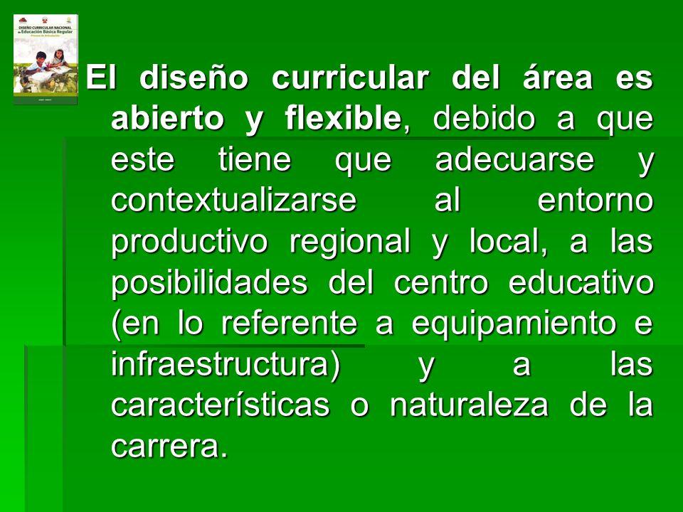 El diseño curricular del área es abierto y flexible, debido a que este tiene que adecuarse y contextualizarse al entorno productivo regional y local,