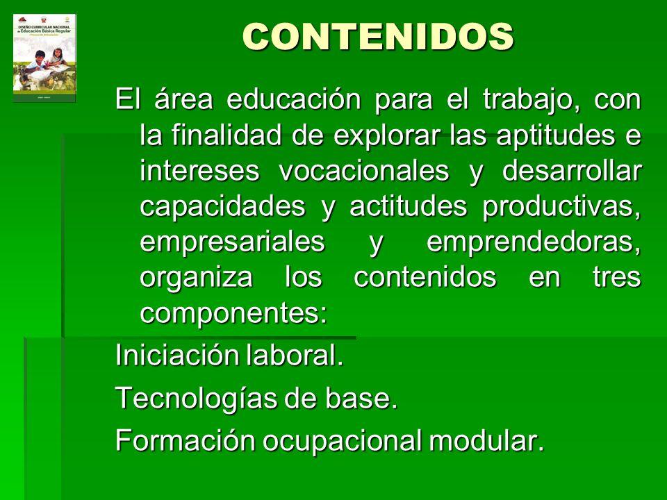 CONTENIDOS El área educación para el trabajo, con la finalidad de explorar las aptitudes e intereses vocacionales y desarrollar capacidades y actitude