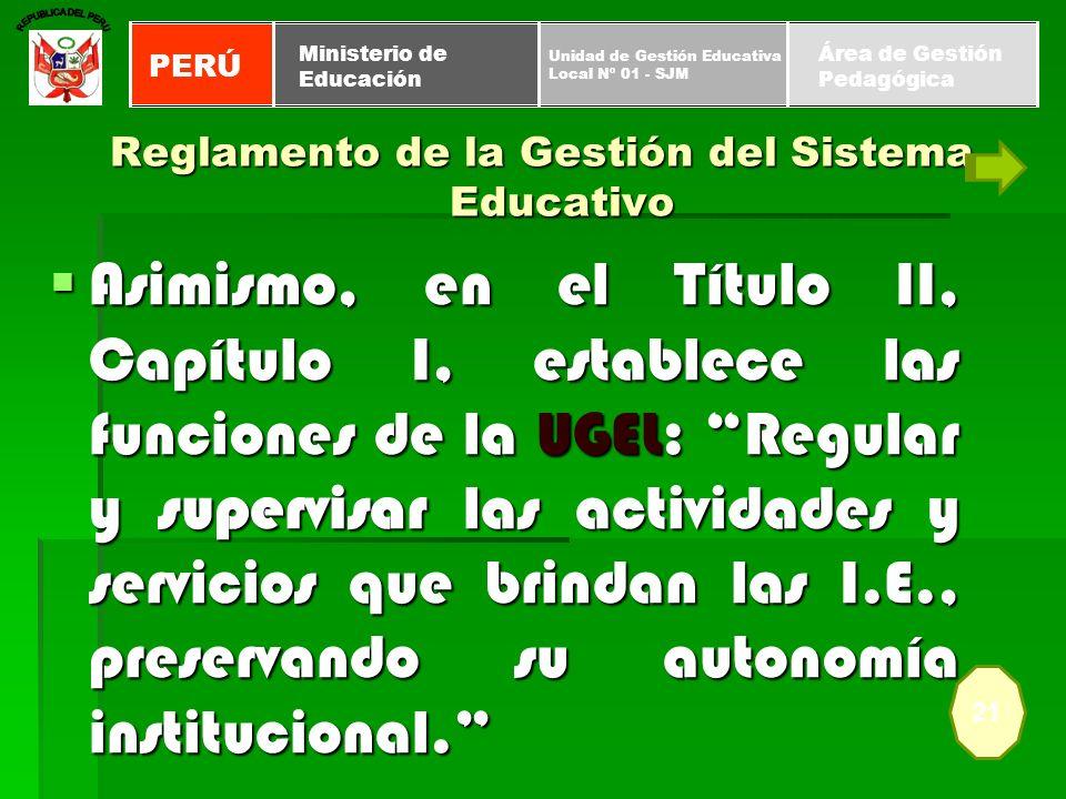 Reglamento de la Gestión del Sistema Educativo Asimismo, en el Título II, Capítulo I, establece las funciones de la UGEL: Regular y supervisar las act