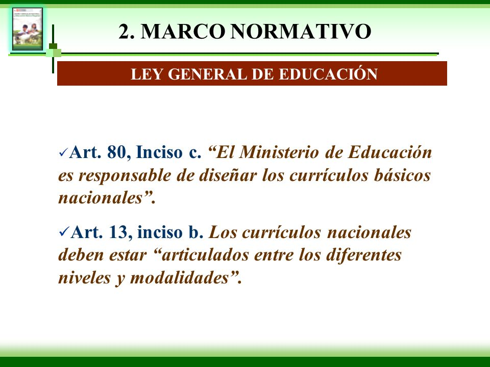 2. MARCO NORMATIVO LEY GENERAL DE EDUCACIÓN Art. 80, Inciso c. El Ministerio de Educación es responsable de diseñar los currículos básicos nacionales.