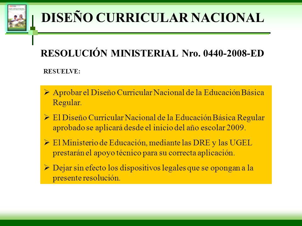 RESOLUCIÓN MINISTERIAL Nro. 0440-2008-ED Aprobar el Diseño Curricular Nacional de la Educación Básica Regular. El Diseño Curricular Nacional de la Edu
