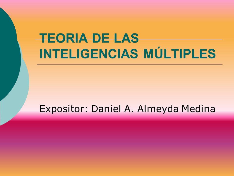 TEORIA DE LAS INTELIGENCIAS MÚLTIPLES Expositor: Daniel A. Almeyda Medina
