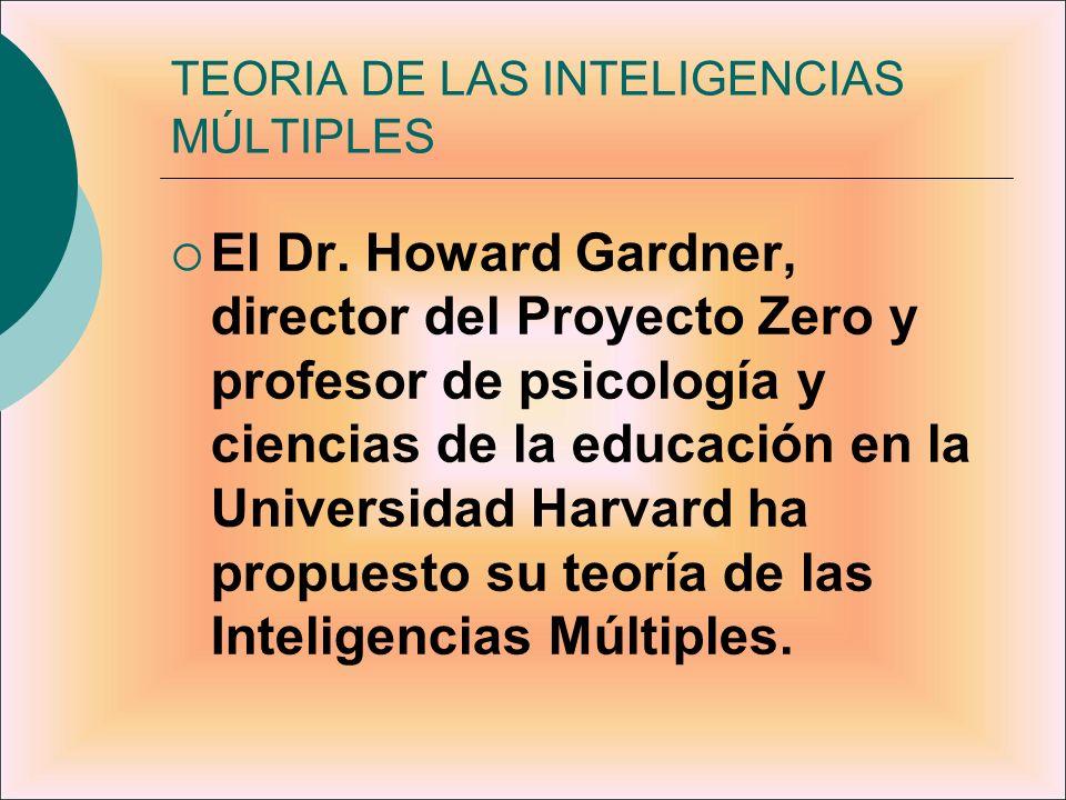 TEORIA DE LAS INTELIGENCIAS MÚLTIPLES El Dr. Howard Gardner, director del Proyecto Zero y profesor de psicología y ciencias de la educación en la Univ