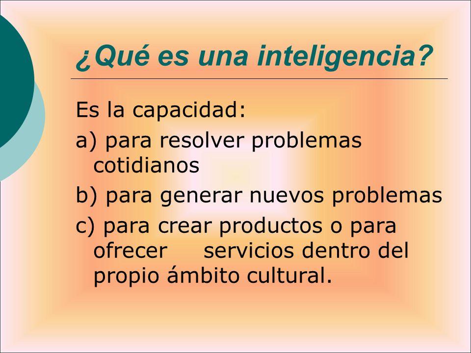 ¿Qué es una inteligencia? Es la capacidad: a) para resolver problemas cotidianos b) para generar nuevos problemas c) para crear productos o para ofrec