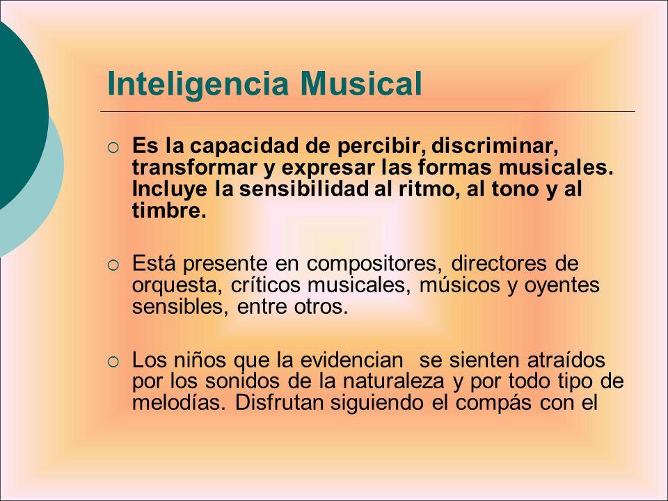 Inteligencia Musical Es la capacidad de percibir, discriminar, transformar y expresar las formas musicales. Incluye la sensibilidad al ritmo, al tono