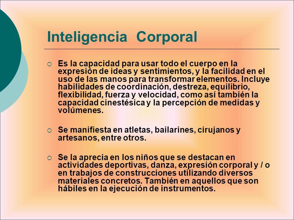 Inteligencia Corporal Es la capacidad para usar todo el cuerpo en la expresión de ideas y sentimientos, y la facilidad en el uso de las manos para tra