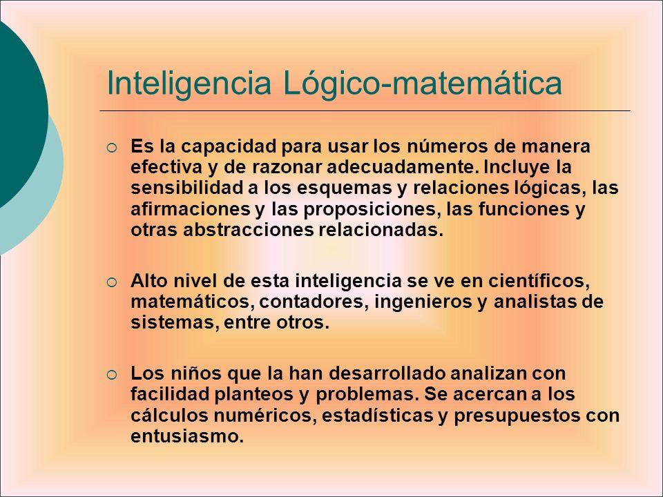 Inteligencia Lógico-matemática Es la capacidad para usar los números de manera efectiva y de razonar adecuadamente. Incluye la sensibilidad a los esqu