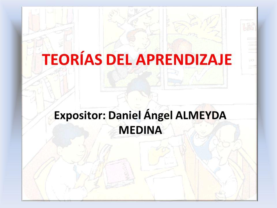 TEORÍAS DEL APRENDIZAJE Expositor: Daniel Ángel ALMEYDA MEDINA