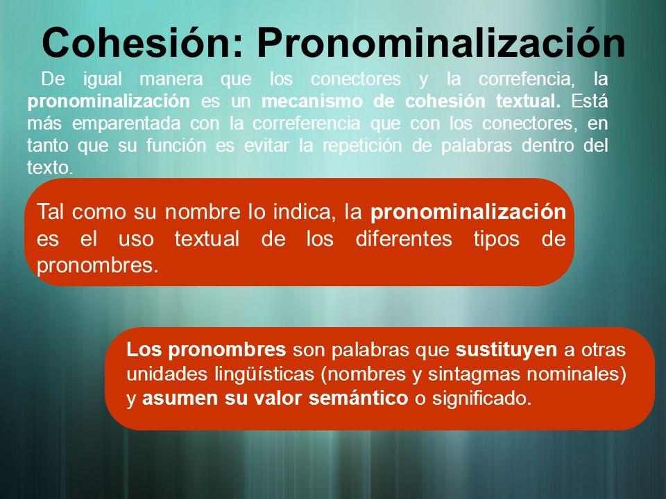 De igual manera que los conectores y la correfencia, la pronominalización es un mecanismo de cohesión textual. Está más emparentada con la correferenc