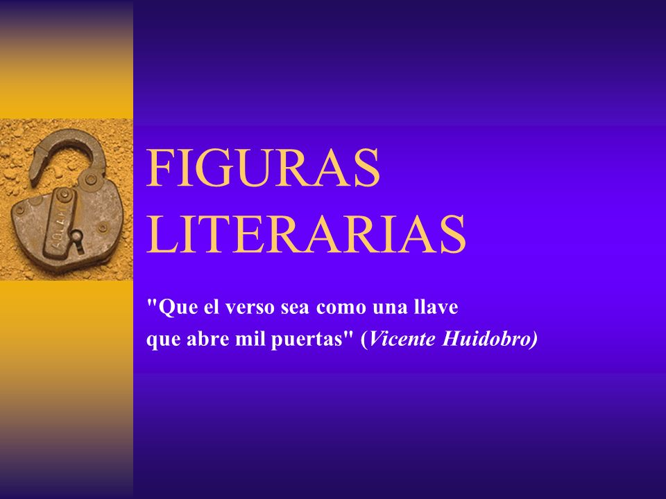 FIGURAS LITERARIAS Que el verso sea como una llave que abre mil puertas (Vicente Huidobro)