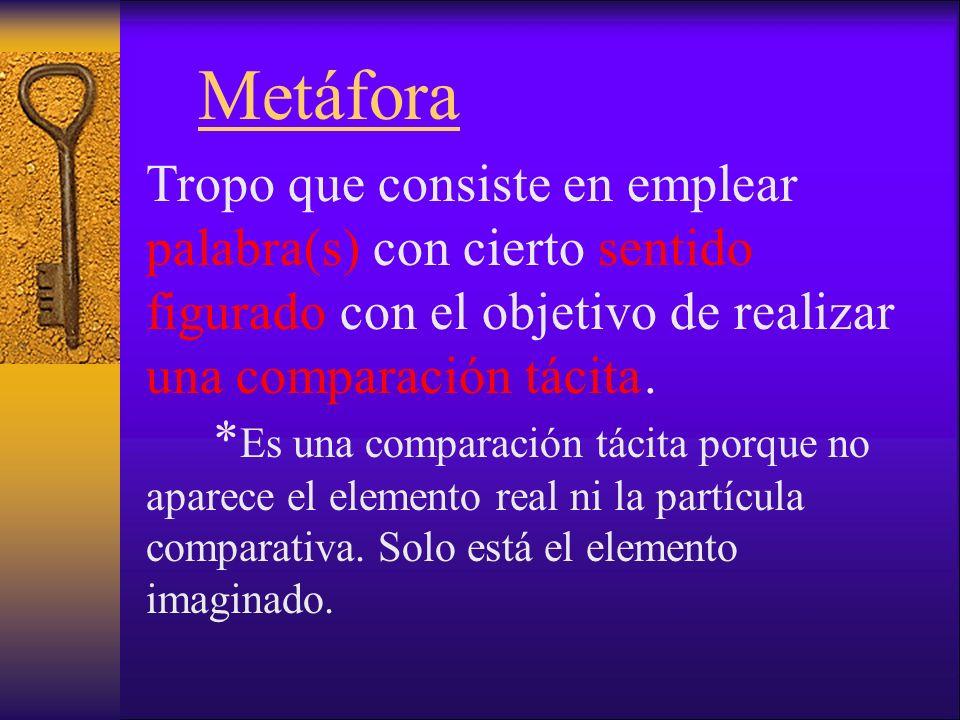 Metáfora Tropo que consiste en emplear palabra(s) con cierto sentido figurado con el objetivo de realizar una comparación tácita.