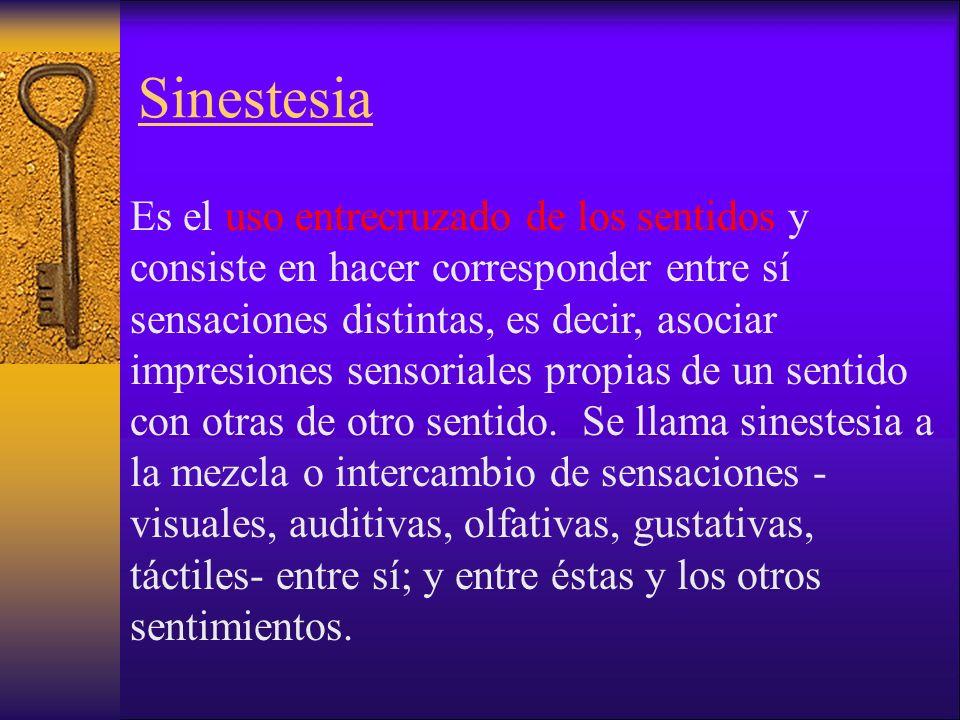 Sinestesia Es el uso entrecruzado de los sentidos y consiste en hacer corresponder entre sí sensaciones distintas, es decir, asociar impresiones sensoriales propias de un sentido con otras de otro sentido.