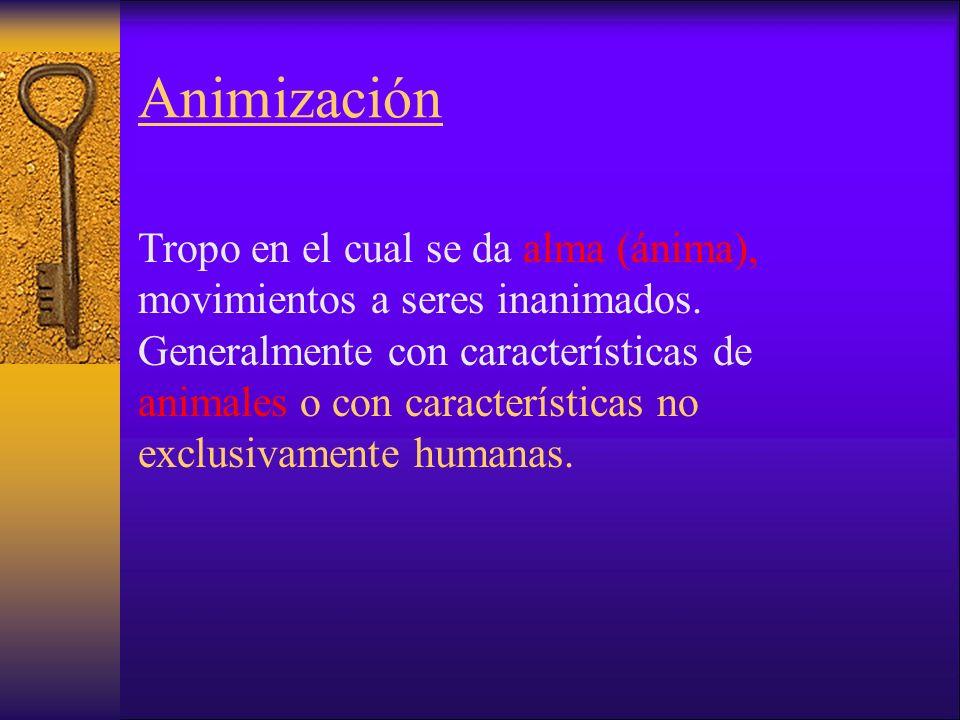 Animización Tropo en el cual se da alma (ánima), movimientos a seres inanimados.