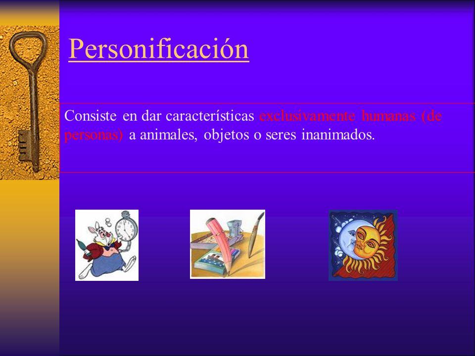 Personificación Consiste en dar características exclusivamente humanas (de personas) a animales, objetos o seres inanimados.