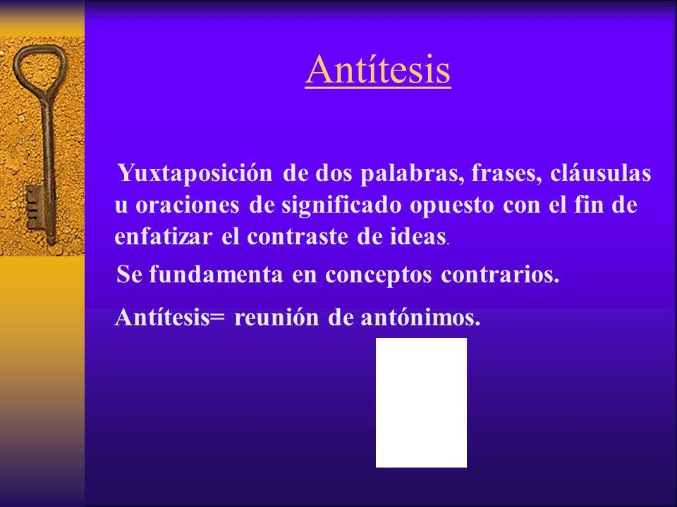 Antítesis Yuxtaposición de dos palabras, frases, cláusulas u oraciones de significado opuesto con el fin de enfatizar el contraste de ideas.