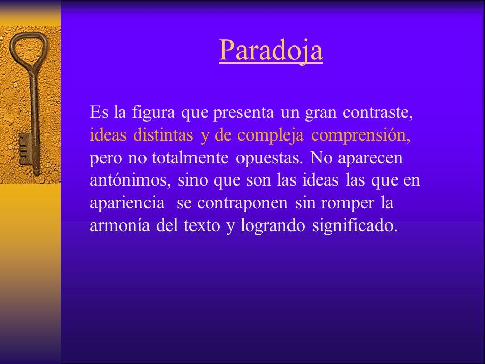 Paradoja Es la figura que presenta un gran contraste, ideas distintas y de compleja comprensión, pero no totalmente opuestas.