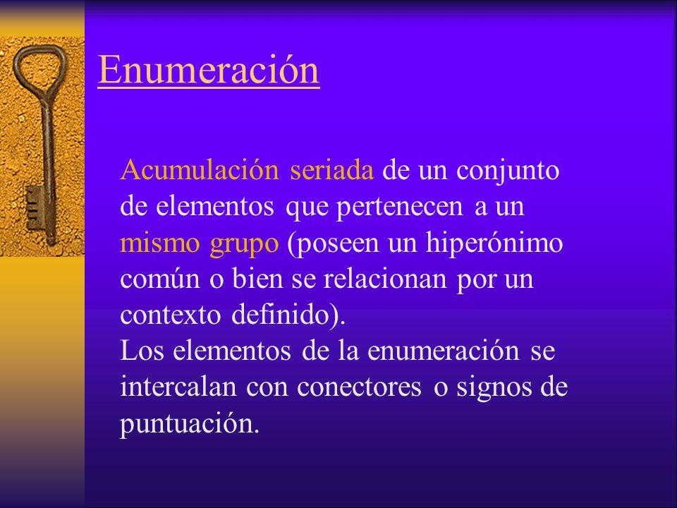 Enumeración Acumulación seriada de un conjunto de elementos que pertenecen a un mismo grupo (poseen un hiperónimo común o bien se relacionan por un contexto definido).