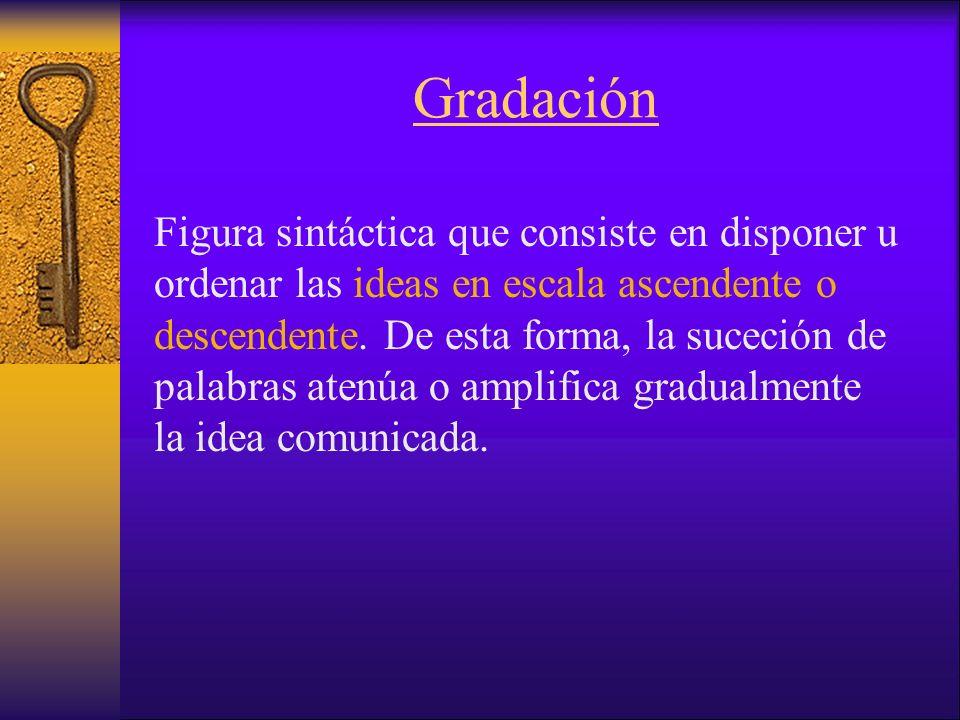 Gradación Figura sintáctica que consiste en disponer u ordenar las ideas en escala ascendente o descendente.