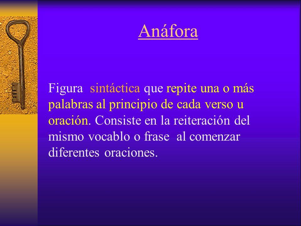 Anáfora Figura sintáctica que repite una o más palabras al principio de cada verso u oración.