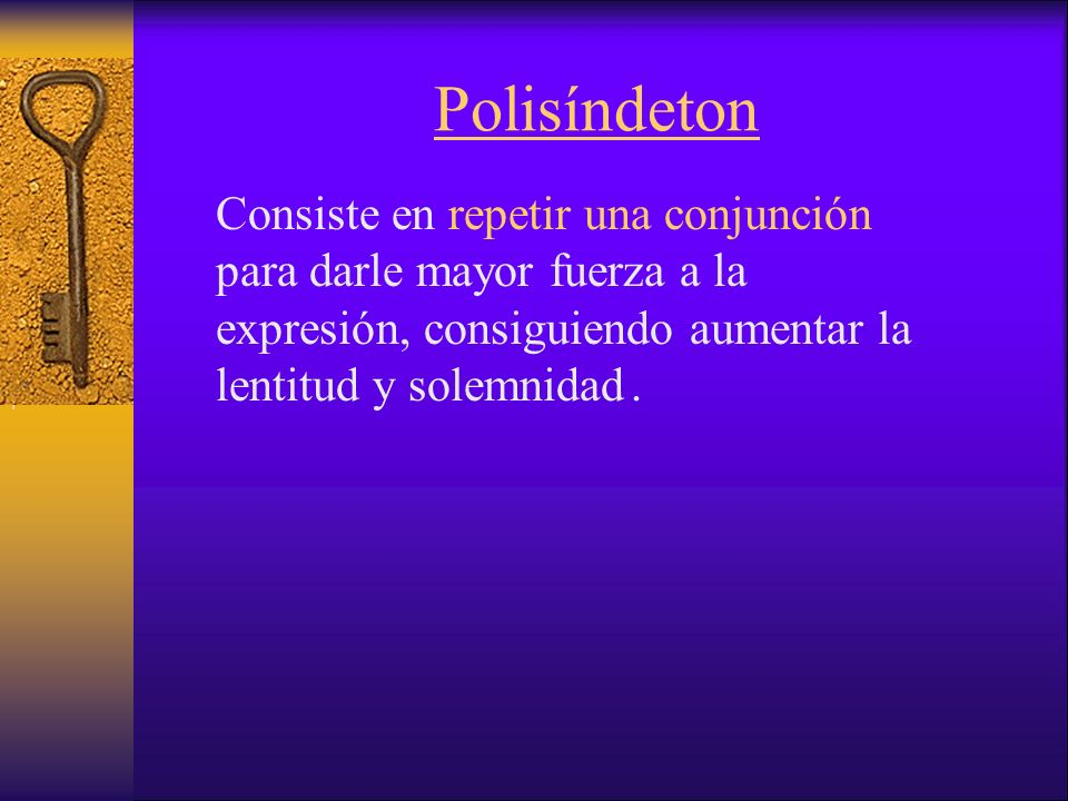 Polisíndeton Consiste en repetir una conjunción para darle mayor fuerza a la expresión, consiguiendo aumentar la lentitud y solemnidad.,