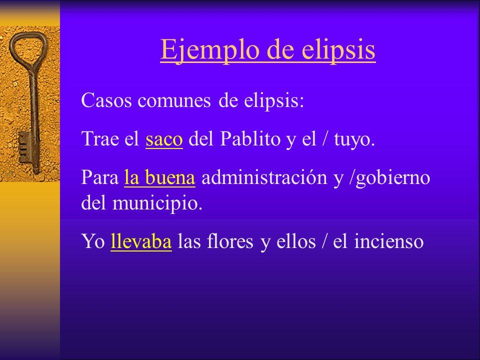Ejemplo de elipsis Casos comunes de elipsis: Trae el saco del Pablito y el / tuyo.