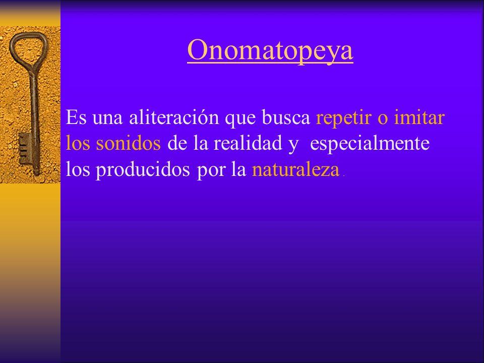 Onomatopeya Es una aliteración que busca repetir o imitar los sonidos de la realidad y especialmente los producidos por la naturaleza.