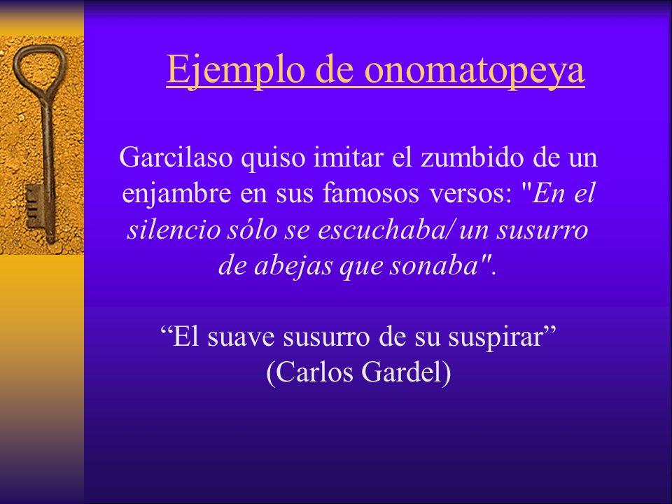 Ejemplo de onomatopeya Garcilaso quiso imitar el zumbido de un enjambre en sus famosos versos: En el silencio sólo se escuchaba/ un susurro de abejas que sonaba .