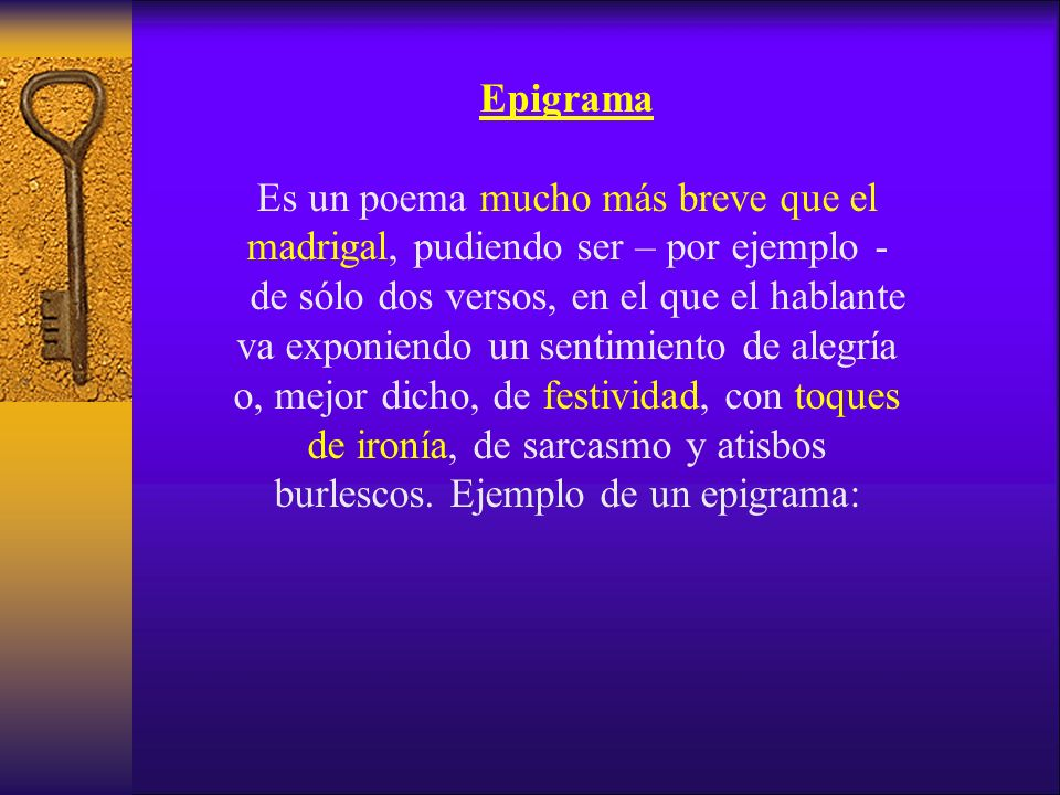 Epigrama Es un poema mucho más breve que el madrigal, pudiendo ser – por ejemplo - de sólo dos versos, en el que el hablante va exponiendo un sentimiento de alegría o, mejor dicho, de festividad, con toques de ironía, de sarcasmo y atisbos burlescos.