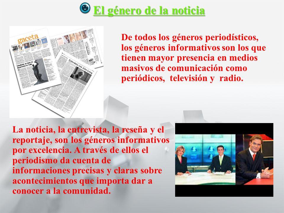 Características y Estructura de la Noticia 1° medio Lengua castellana y comunicación El género de la noticia La noticia, la entrevista, la reseña y el reportaje, son los géneros informativos por excelencia.