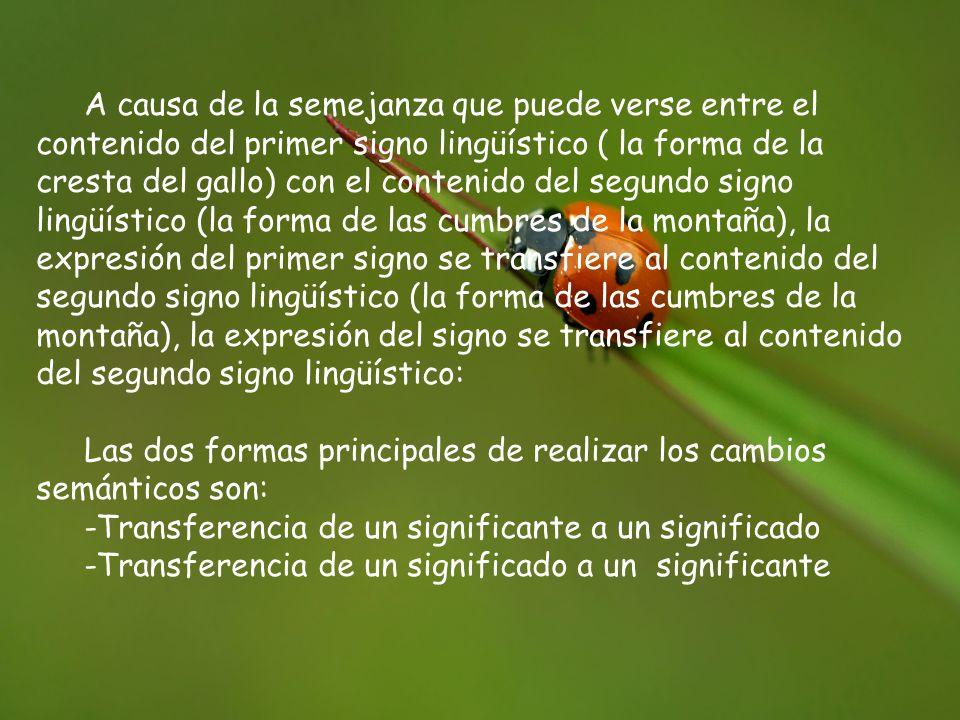 A causa de la semejanza que puede verse entre el contenido del primer signo lingüístico ( la forma de la cresta del gallo) con el contenido del segundo signo lingüístico (la forma de las cumbres de la montaña), la expresión del primer signo se transfiere al contenido del segundo signo lingüístico (la forma de las cumbres de la montaña), la expresión del signo se transfiere al contenido del segundo signo lingüístico: Las dos formas principales de realizar los cambios semánticos son: -Transferencia de un significante a un significado -Transferencia de un significado a un significante