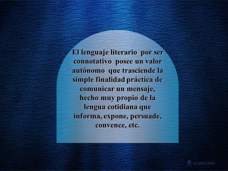 El lenguaje literario por ser connotativo posee un valor autónomo que trasciende la simple finalidad práctica de comunicar un mensaje, hecho muy propi