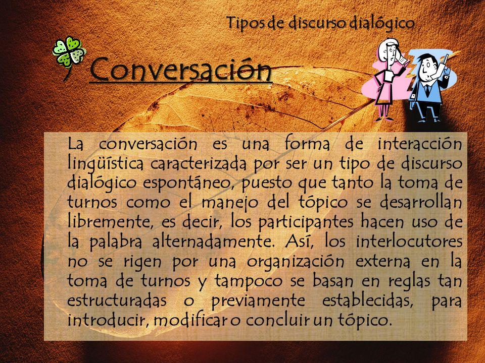 Tipos de discurso dialógico La conversación es una forma de interacción lingüística caracterizada por ser un tipo de discurso dialógico espontáneo, pu