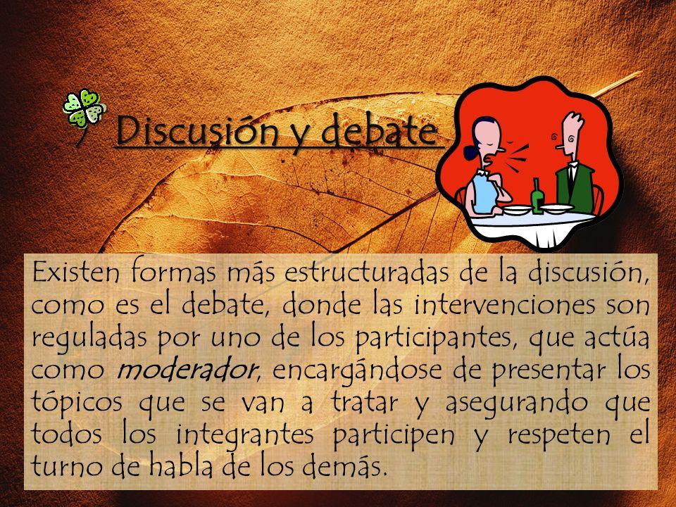 Existen formas más estructuradas de la discusión, como es el debate, donde las intervenciones son reguladas por uno de los participantes, que actúa co