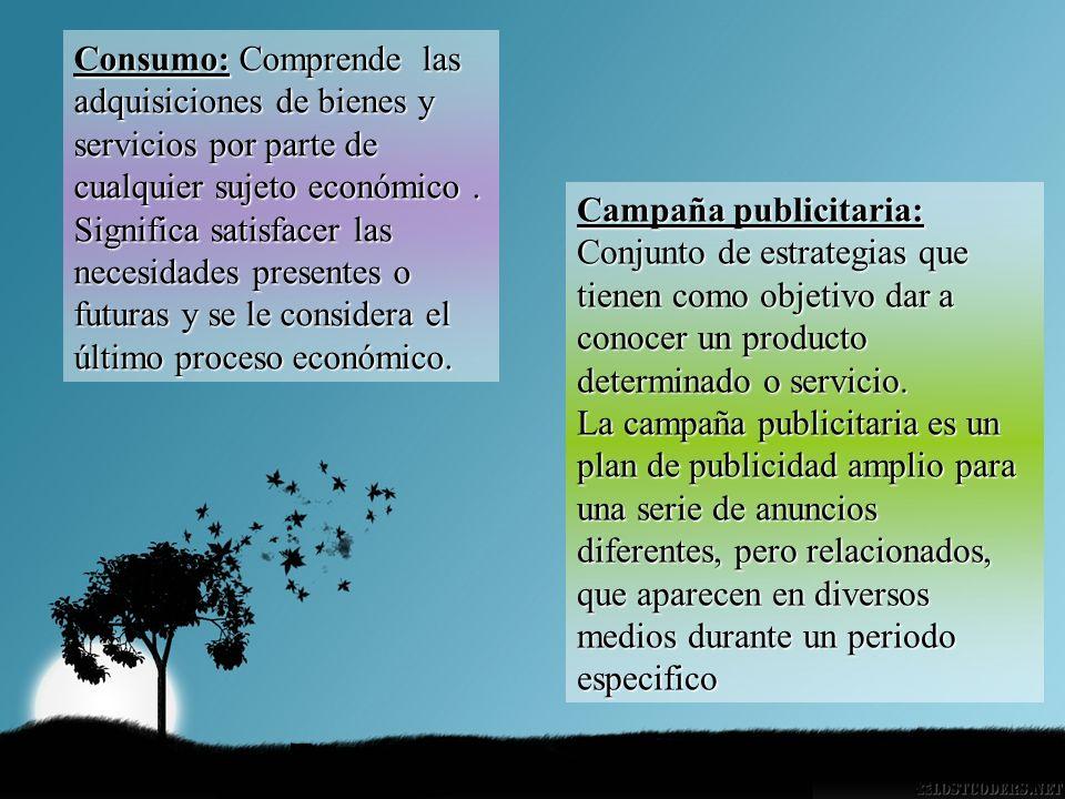 Consumo: Comprende las adquisiciones de bienes y servicios por parte de cualquier sujeto económico. Significa satisfacer las necesidades presentes o f