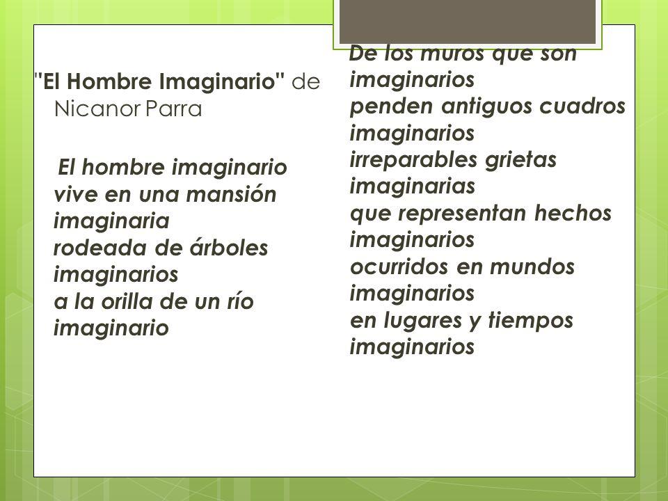 ' 'El Hombre Imaginario'' de Nicanor Parra El hombre imaginario vive en una mansión imaginaria rodeada de árboles imaginarios a la orilla de un río im