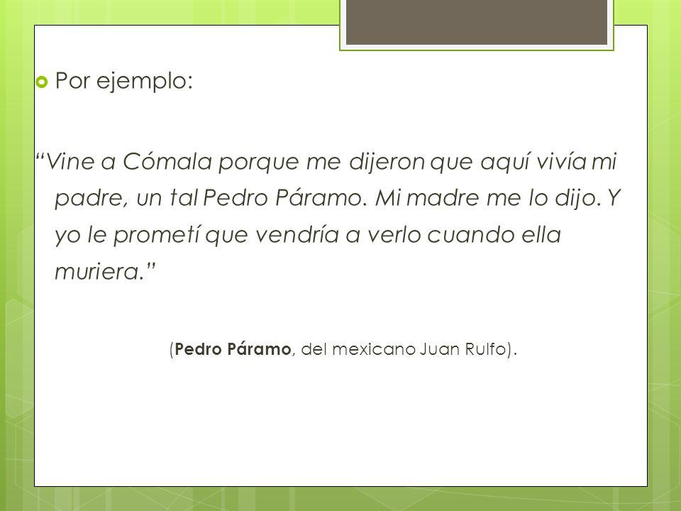 Por ejemplo: Vine a Cómala porque me dijeron que aquí vivía mi padre, un tal Pedro Páramo. Mi madre me lo dijo. Y yo le prometí que vendría a verlo cu