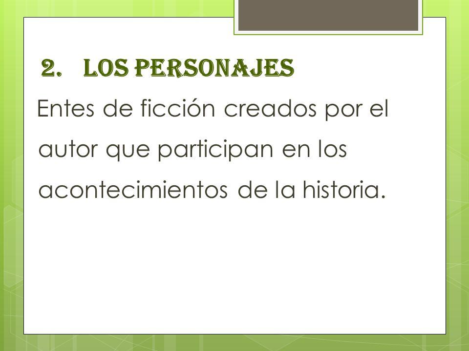 2.LOS PERSONAJES Entes de ficción creados por el autor que participan en los acontecimientos de la historia.