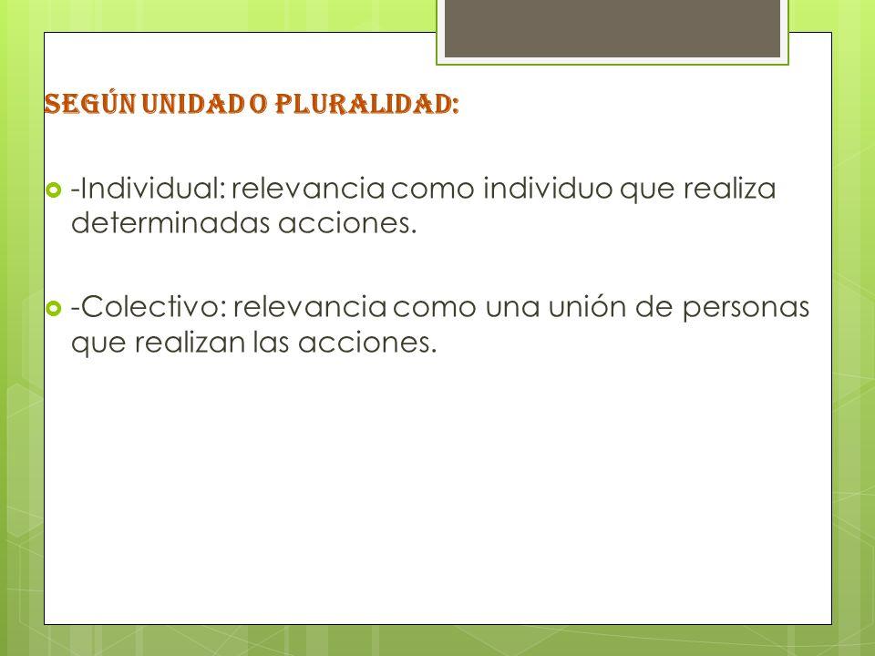 SEGÚN UNIDAD O PLURALIDAD: -Individual: relevancia como individuo que realiza determinadas acciones. -Colectivo: relevancia como una unión de personas
