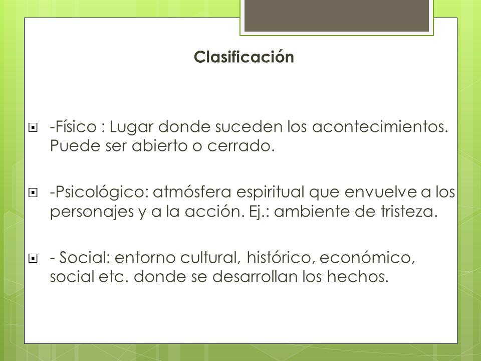 Clasificación -Físico : Lugar donde suceden los acontecimientos. Puede ser abierto o cerrado. -Psicológico: atmósfera espiritual que envuelve a los pe