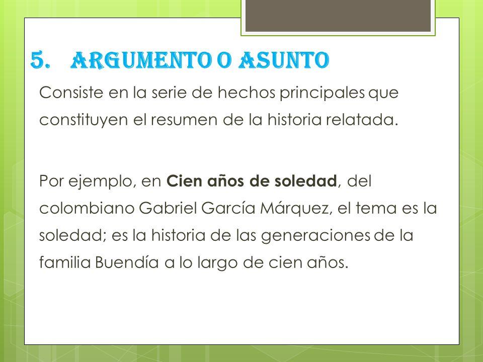 5.ARGUMENTO O ASUNTO Consiste en la serie de hechos principales que constituyen el resumen de la historia relatada. Por ejemplo, en Cien años de soled