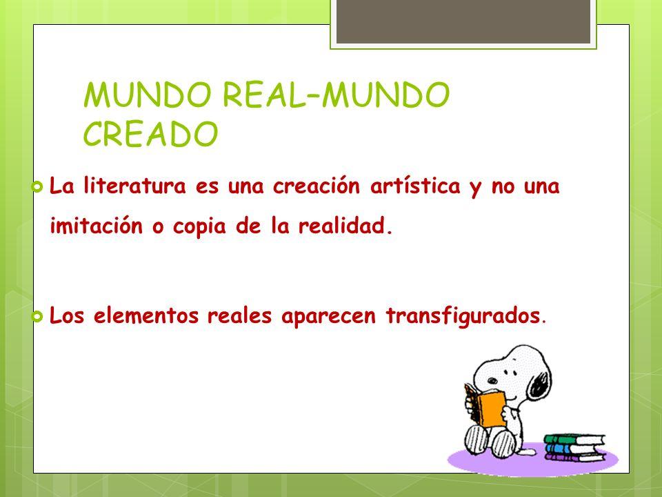 MUNDO REAL–MUNDO CREADO La literatura es una creación artística y no una imitación o copia de la realidad. Los elementos reales aparecen transfigurado