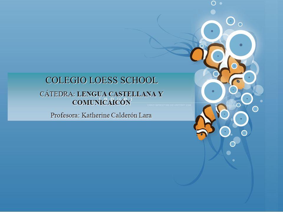 COLEGIO LOESS SCHOOL CÁTEDRA: LENGUA CASTELLANA Y COMUNICAICÓN Profesora: Katherine Calderón Lara
