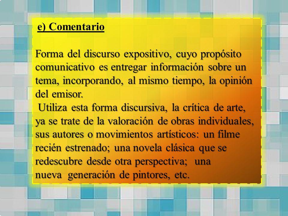 e) Comentario Forma del discurso expositivo, cuyo propósito comunicativo es entregar información sobre un tema, incorporando, al mismo tiempo, la opin