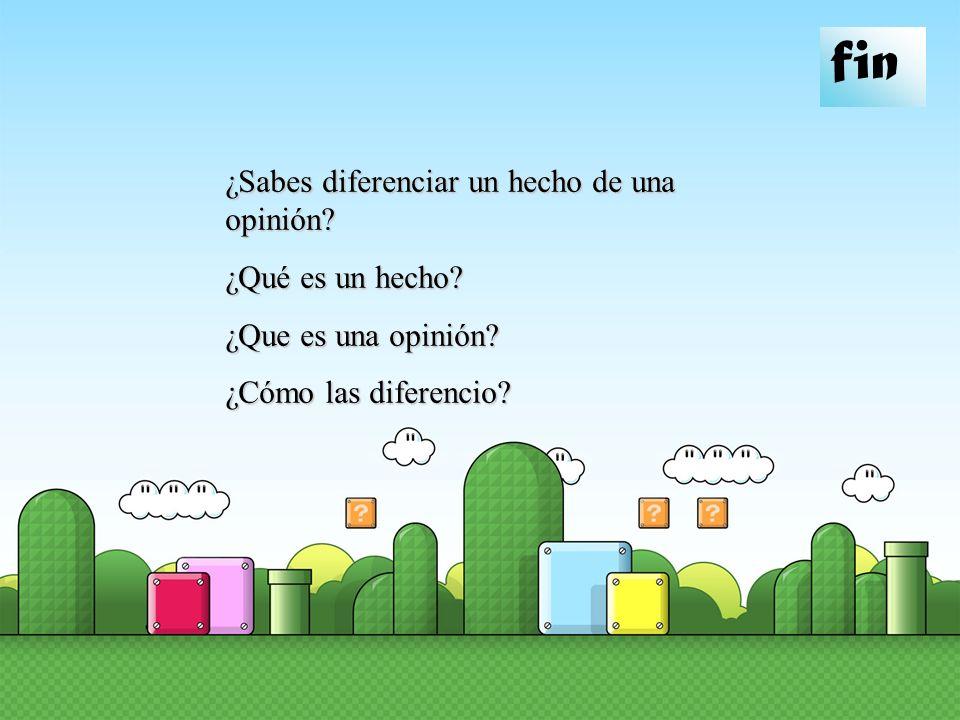 fin ¿Sabes diferenciar un hecho de una opinión? ¿Qué es un hecho? ¿Que es una opinión? ¿Cómo las diferencio?