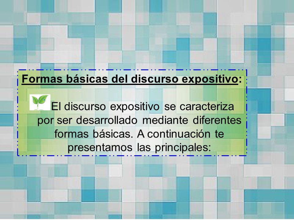 Formas básicas del discurso expositivo: El discurso expositivo se caracteriza por ser desarrollado mediante diferentes formas básicas. A continuación