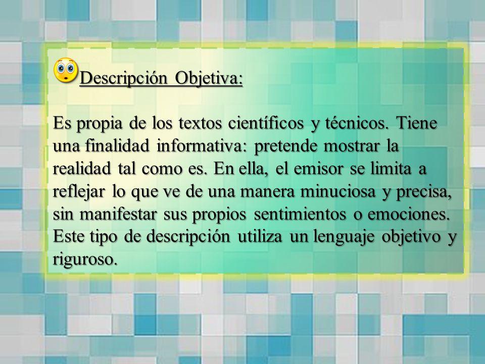 Descripción Objetiva: Es propia de los textos científicos y técnicos. Tiene una finalidad informativa: pretende mostrar la realidad tal como es. En el